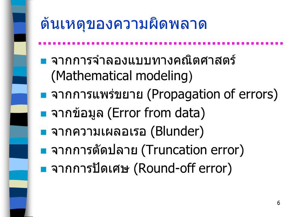 7 ความผิดพลาดจากการจำลองแบบทาง คณิตศาสตร์ n เป็นความผิดพลาดที่เกิดจากการจำลอง รูปแบบของปัญหา ด้วยแบบจำลองทาง คณิตศาสตร์ ด้วยวิธีที่แตกต่างกัน ซึ่งจะมีผล ต่อเวลาที่ใช้ในการคำนวณ รวมถึงจำนวนครั้ง ที่ต้องคำนวณ ซึ่งจะเป็นผลต่อค่าความ ผิดพลาดที่เกิดขึ้น
