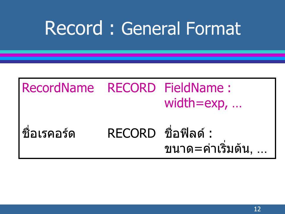 12 Record : General Format RecordNameRECORDFieldName : width=exp, … ชื่อเรคอร์ดRECORDชื่อฟิลด์ : ขนาด=ค่าเริ่มต้น,...