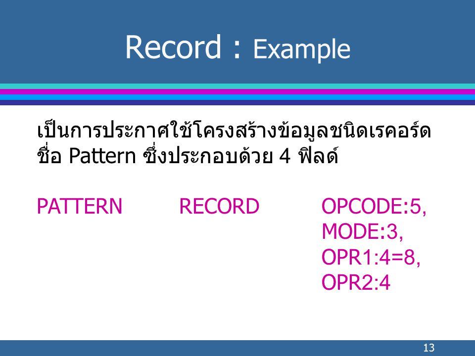 13 Record : Example เป็นการประกาศใช้โครงสร้างข้อมูลชนิดเรคอร์ด ชื่อ Pattern ซึ่งประกอบด้วย 4 ฟิลด์ PATTERNRECORDOPCODE:5, MODE:3, OPR1:4=8, OPR2:4