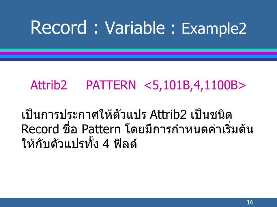 16 Record : Variable : Example2 Attrib2PATTERN เป็นการประกาศให้ตัวแปร Attrib2 เป็นชนิด Record ชื่อ Pattern โดยมีการกำหนดค่าเริ่มต้น ให้กับตัวแปรทั้ง 4 ฟิลด์