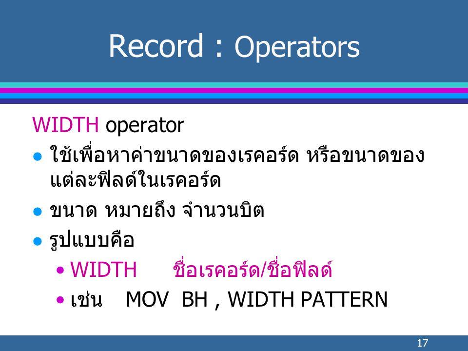 17 WIDTH operator l ใช้เพื่อหาค่าขนาดของเรคอร์ด หรือขนาดของ แต่ละฟิลด์ในเรคอร์ด l ขนาด หมายถึง จำนวนบิต l รูปแบบคือ WIDTHชื่อเรคอร์ด/ชื่อฟิลด์ เช่นMOV BH, WIDTH PATTERN Record : Operators