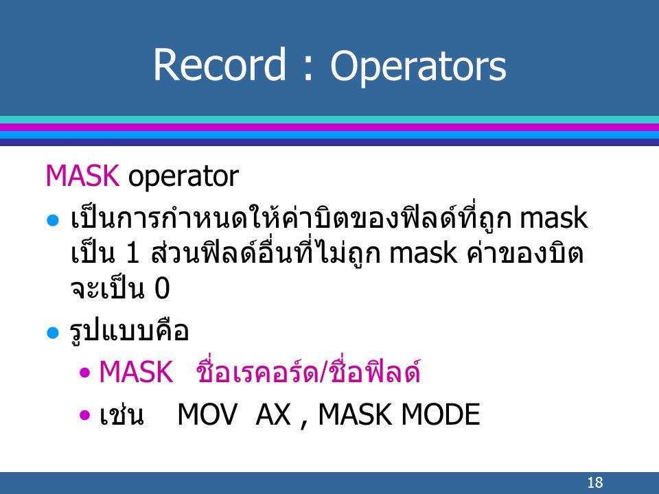 18 MASK operator l เป็นการกำหนดให้ค่าบิตของฟิลด์ที่ถูก mask เป็น 1 ส่วนฟิลด์อื่นที่ไม่ถูก mask ค่าของบิต จะเป็น 0 l รูปแบบคือ MASK ชื่อเรคอร์ด/ชื่อฟิลด์ เช่นMOV AX, MASK MODE Record : Operators