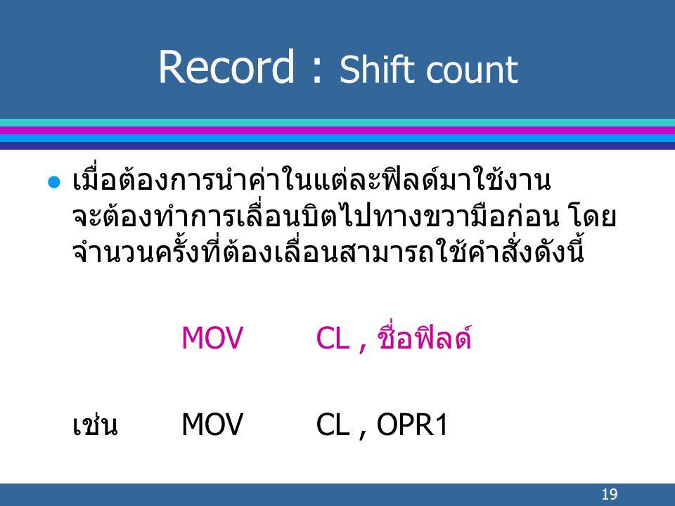 19 l เมื่อต้องการนำค่าในแต่ละฟิลด์มาใช้งาน จะต้องทำการเลื่อนบิตไปทางขวามือก่อน โดย จำนวนครั้งที่ต้องเลื่อนสามารถใช้คำสั่งดังนี้ MOVCL, ชื่อฟิลด์ เช่นMOVCL, OPR1 Record : Shift count