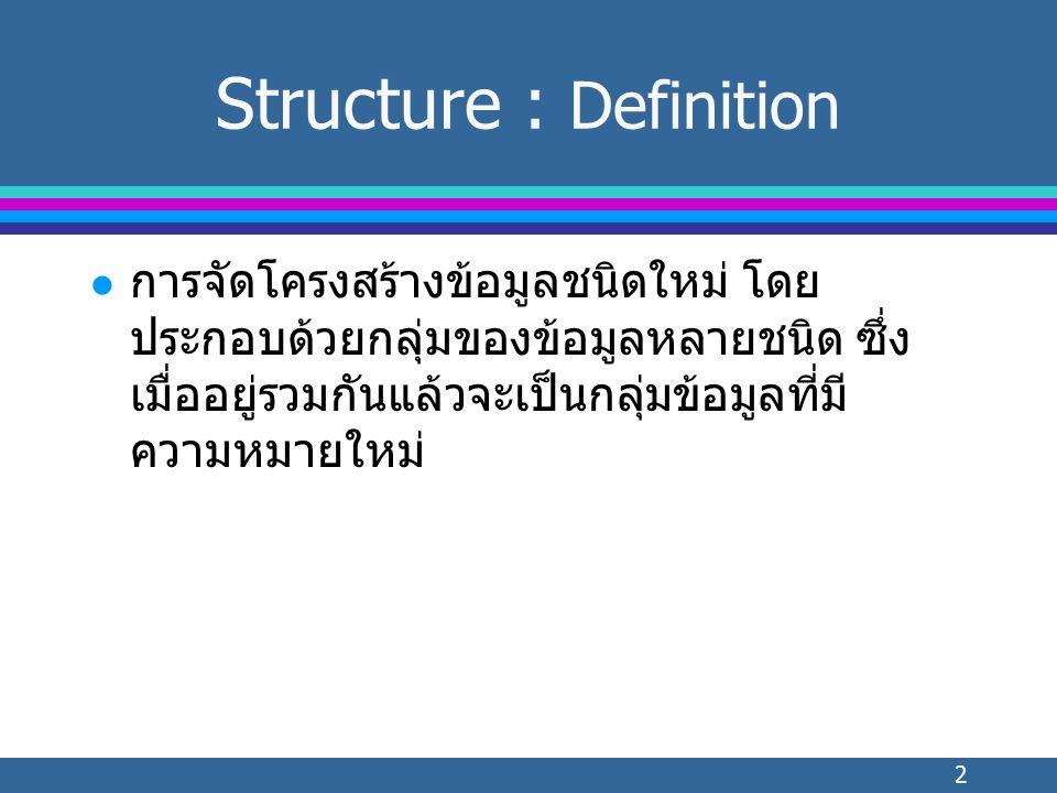 2 Structure : Definition l การจัดโครงสร้างข้อมูลชนิดใหม่ โดย ประกอบด้วยกลุ่มของข้อมูลหลายชนิด ซึ่ง เมื่ออยู่รวมกันแล้วจะเป็นกลุ่มข้อมูลที่มี ความหมายใหม่