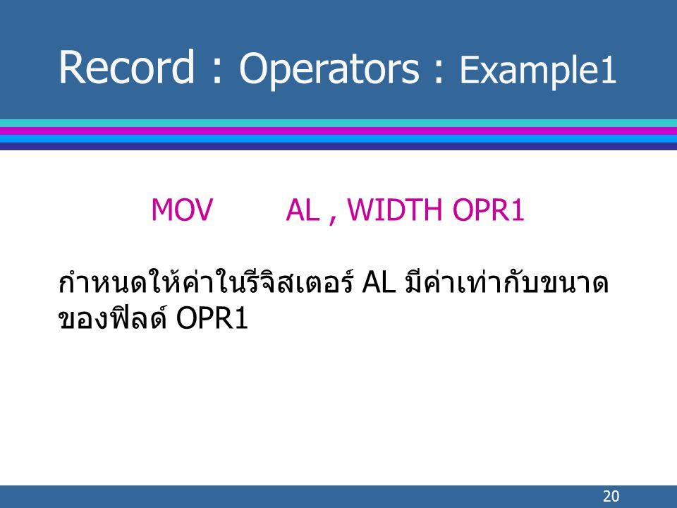 20 MOVAL, WIDTH OPR1 กำหนดให้ค่าในรีจิสเตอร์ AL มีค่าเท่ากับขนาด ของฟิลด์ OPR1 Record : Operators : Example1