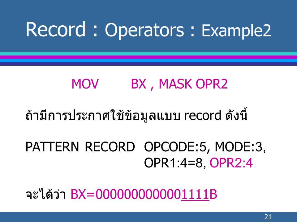 21 MOVBX, MASK OPR2 ถ้ามีการประกาศใช้ข้อมูลแบบ record ดังนี้ PATTERNRECORDOPCODE:5, MODE:3, OPR1:4=8, OPR2:4 จะได้ว่า BX=0000000000001111B Record : Operators : Example2