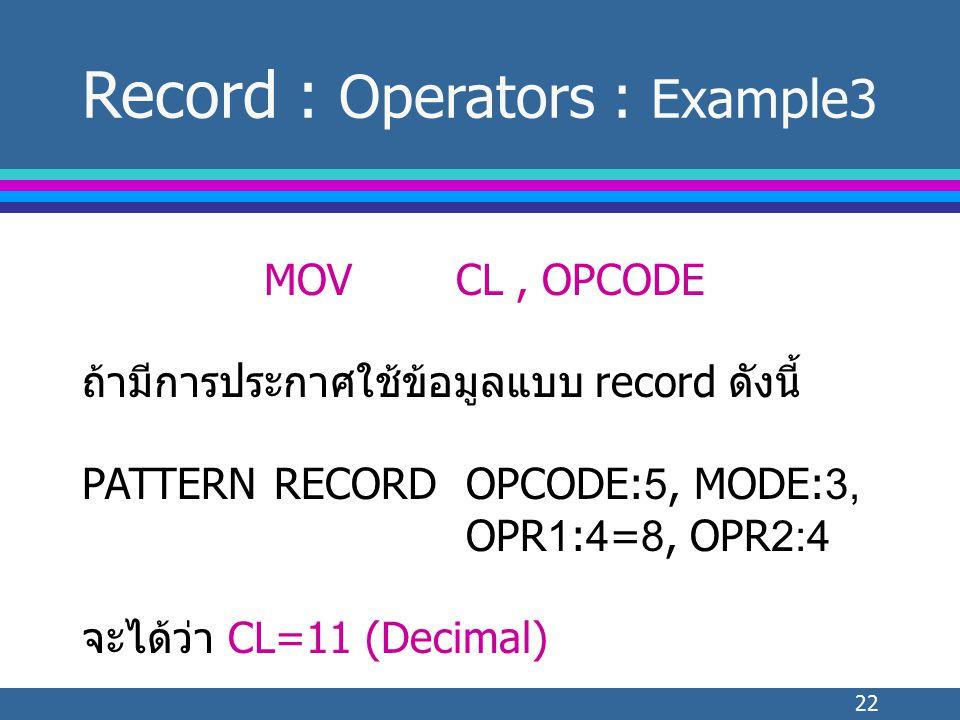 22 MOVCL, OPCODE ถ้ามีการประกาศใช้ข้อมูลแบบ record ดังนี้ PATTERNRECORDOPCODE:5, MODE:3, OPR1:4=8, OPR2:4 จะได้ว่า CL=11 (Decimal) Record : Operators : Example3