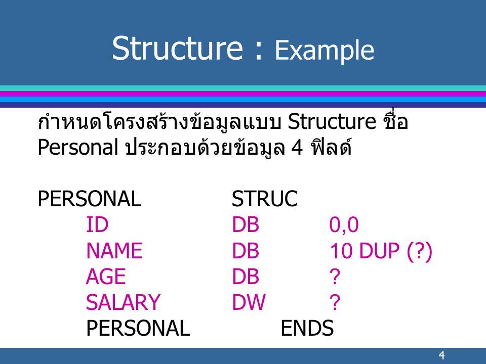 4 Structure : Example กำหนดโครงสร้างข้อมูลแบบ Structure ชื่อ Personal ประกอบด้วยข้อมูล 4 ฟิลด์ PERSONALSTRUC IDDB0,0 NAMEDB10 DUP ( ) AGEDB.