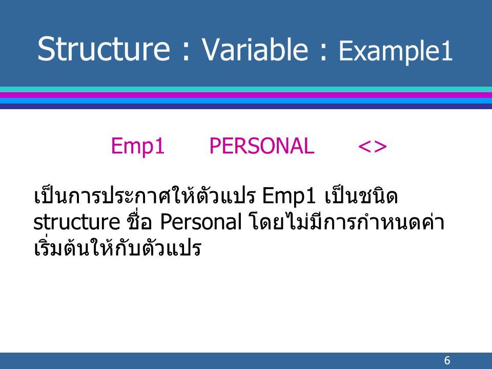 6 Structure : Variable : Example1 Emp1PERSONAL<> เป็นการประกาศให้ตัวแปร Emp1 เป็นชนิด structure ชื่อ Personal โดยไม่มีการกำหนดค่า เริ่มต้นให้กับตัวแปร