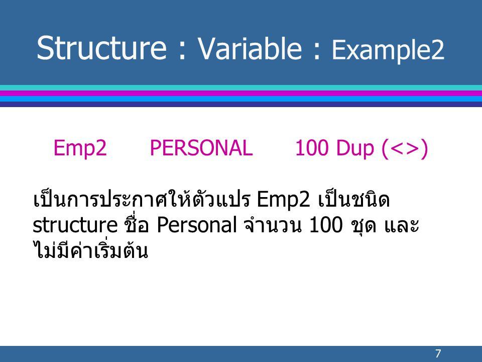 7 Structure : Variable : Example2 Emp2PERSONAL100 Dup (<>) เป็นการประกาศให้ตัวแปร Emp2 เป็นชนิด structure ชื่อ Personal จำนวน 100 ชุด และ ไม่มีค่าเริ่มต้น