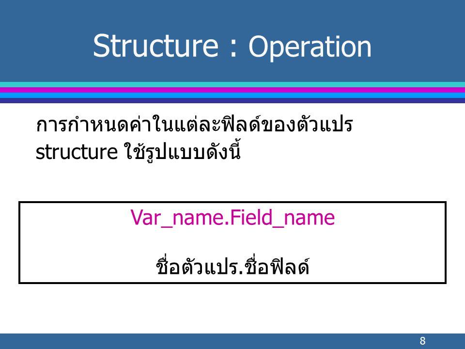 8 Structure : Operation การกำหนดค่าในแต่ละฟิลด์ของตัวแปร structure ใช้รูปแบบดังนี้ Var_name.Field_name ชื่อตัวแปร.ชื่อฟิลด์