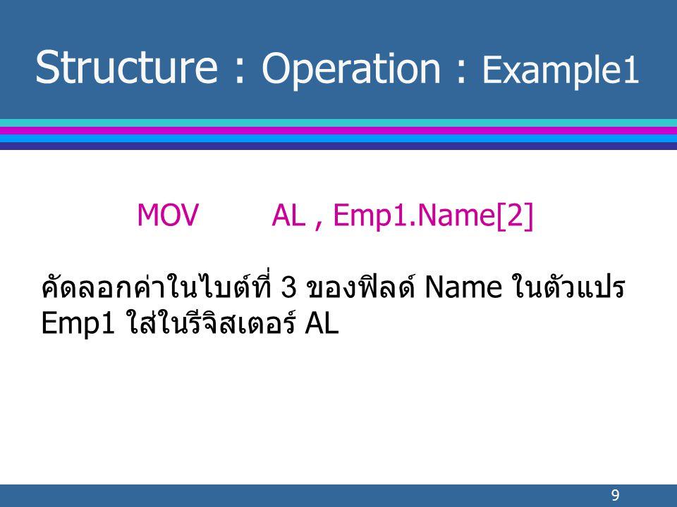 9 Structure : Operation : Example1 MOVAL, Emp1.Name[2] คัดลอกค่าในไบต์ที่ 3 ของฟิลด์ Name ในตัวแปร Emp1 ใส่ในรีจิสเตอร์ AL