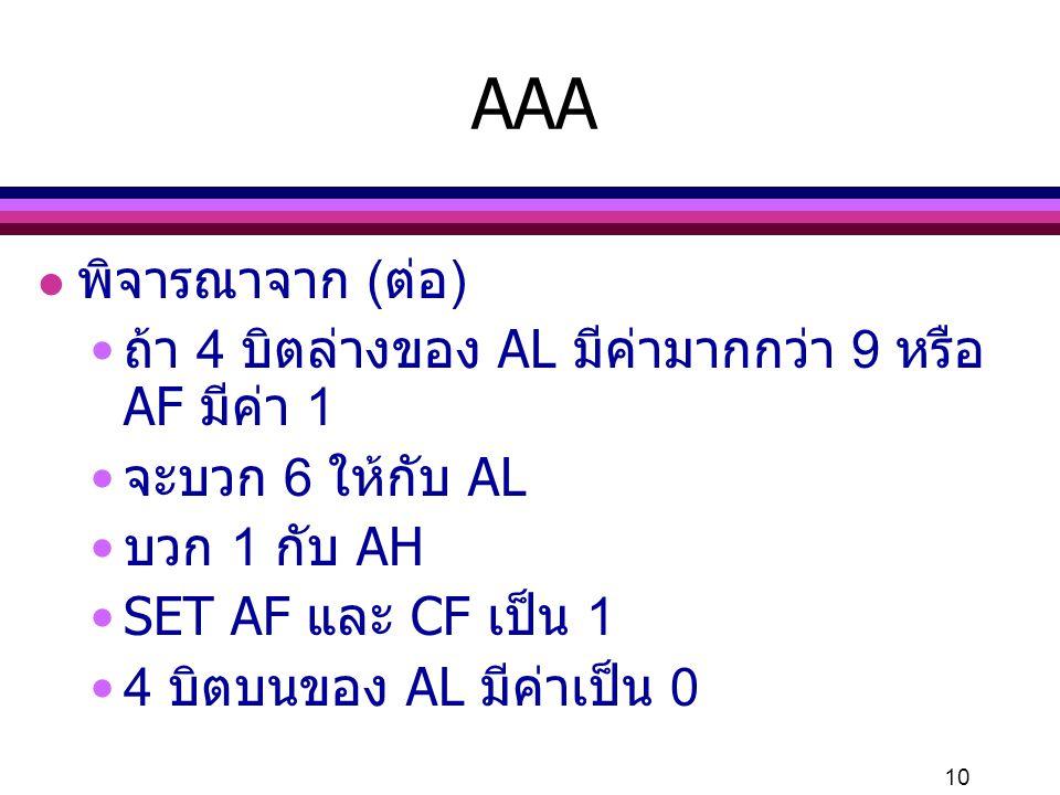 10 l พิจารณาจาก (ต่อ) ถ้า 4 บิตล่างของ AL มีค่ามากกว่า 9 หรือ AF มีค่า 1 จะบวก 6 ให้กับ AL บวก 1 กับ AH SET AF และ CF เป็น 1 4 บิตบนของ AL มีค่าเป็น 0