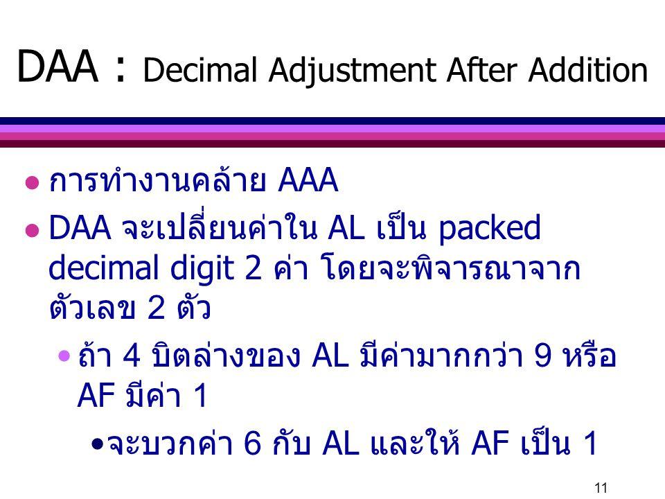 11 DAA : Decimal Adjustment After Addition l การทำงานคล้าย AAA l DAA จะเปลี่ยนค่าใน AL เป็น packed decimal digit 2 ค่า โดยจะพิจารณาจาก ตัวเลข 2 ตัว ถ้