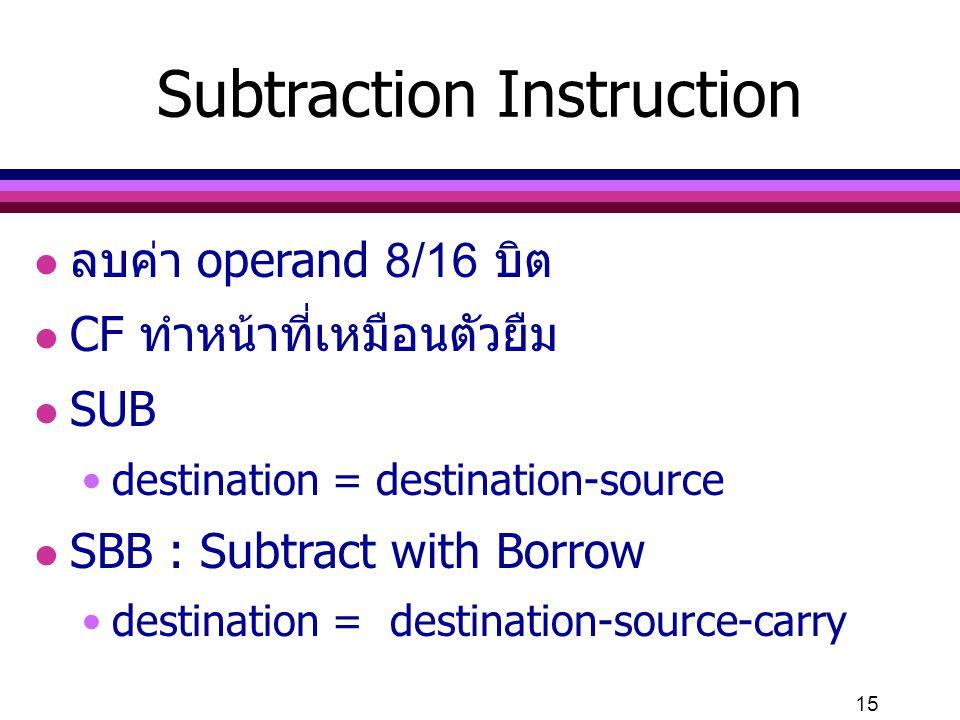 15 Subtraction Instruction l ลบค่า operand 8/16 บิต l CF ทำหน้าที่เหมือนตัวยืม l SUB destination = destination-source l SBB : Subtract with Borrow des