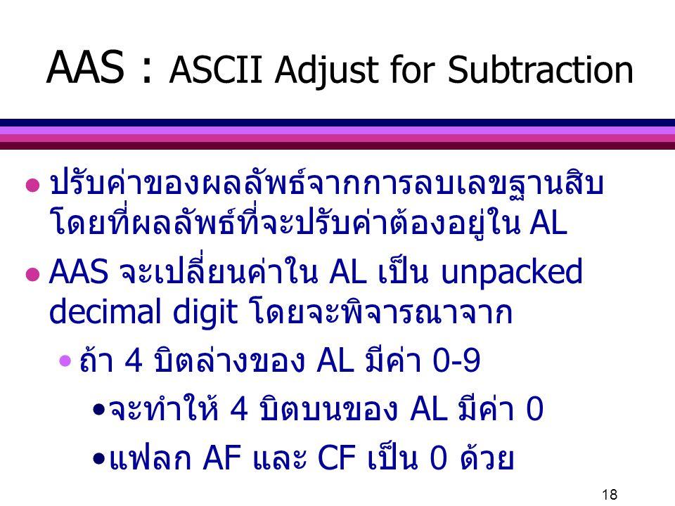 18 AAS : ASCII Adjust for Subtraction l ปรับค่าของผลลัพธ์จากการลบเลขฐานสิบ โดยที่ผลลัพธ์ที่จะปรับค่าต้องอยู่ใน AL l AAS จะเปลี่ยนค่าใน AL เป็น unpacke