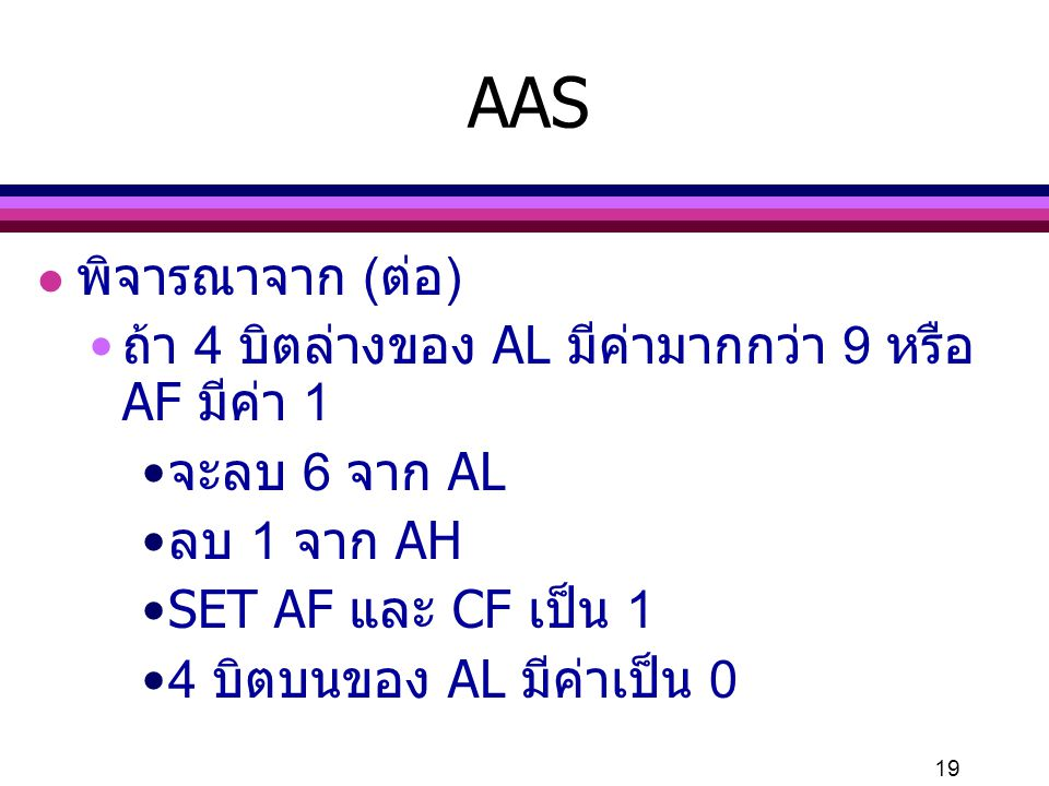 19 AAS l พิจารณาจาก (ต่อ) ถ้า 4 บิตล่างของ AL มีค่ามากกว่า 9 หรือ AF มีค่า 1 จะลบ 6 จาก AL ลบ 1 จาก AH SET AF และ CF เป็น 1 4 บิตบนของ AL มีค่าเป็น 0