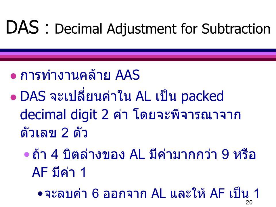 20 DAS : Decimal Adjustment for Subtraction l การทำงานคล้าย AAS l DAS จะเปลี่ยนค่าใน AL เป็น packed decimal digit 2 ค่า โดยจะพิจารณาจาก ตัวเลข 2 ตัว ถ