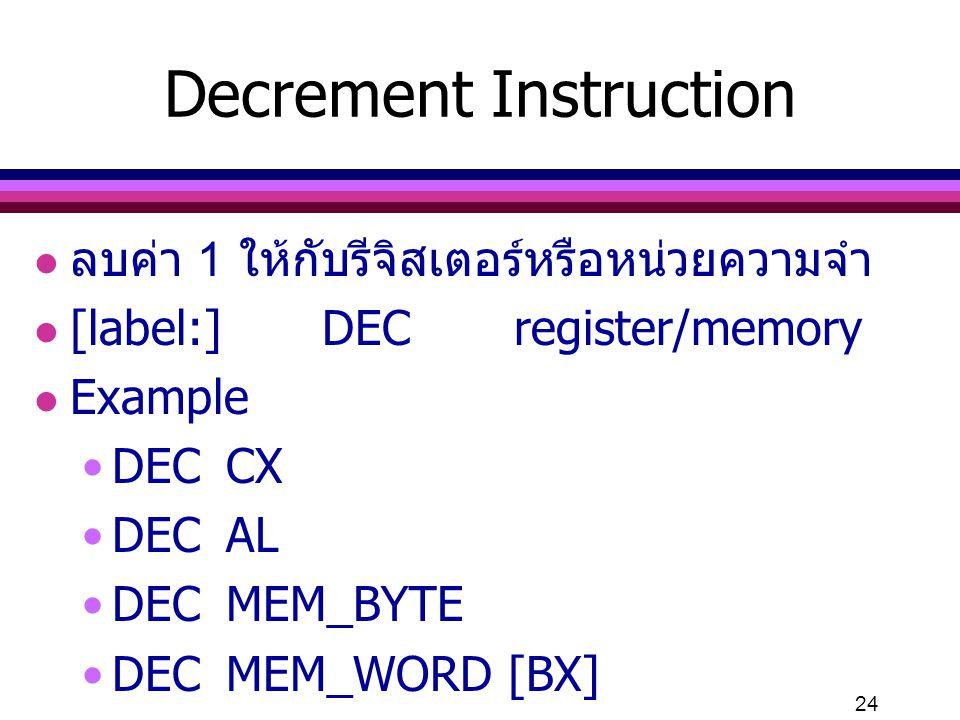 24 Decrement Instruction l ลบค่า 1 ให้กับรีจิสเตอร์หรือหน่วยความจำ l [label:] DECregister/memory l Example DECCX DECAL DECMEM_BYTE DECMEM_WORD [BX]