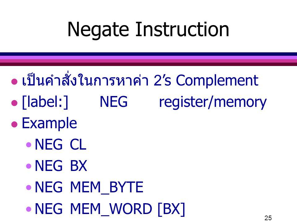 25 Negate Instruction l เป็นคำสั่งในการหาค่า 2's Complement l [label:]NEGregister/memory l Example NEGCL NEGBX NEGMEM_BYTE NEGMEM_WORD [BX]