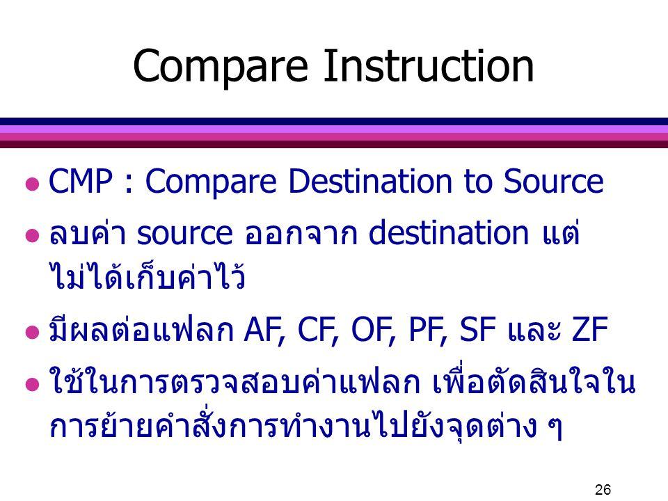 26 Compare Instruction l CMP : Compare Destination to Source l ลบค่า source ออกจาก destination แต่ ไม่ได้เก็บค่าไว้ l มีผลต่อแฟลก AF, CF, OF, PF, SF แ