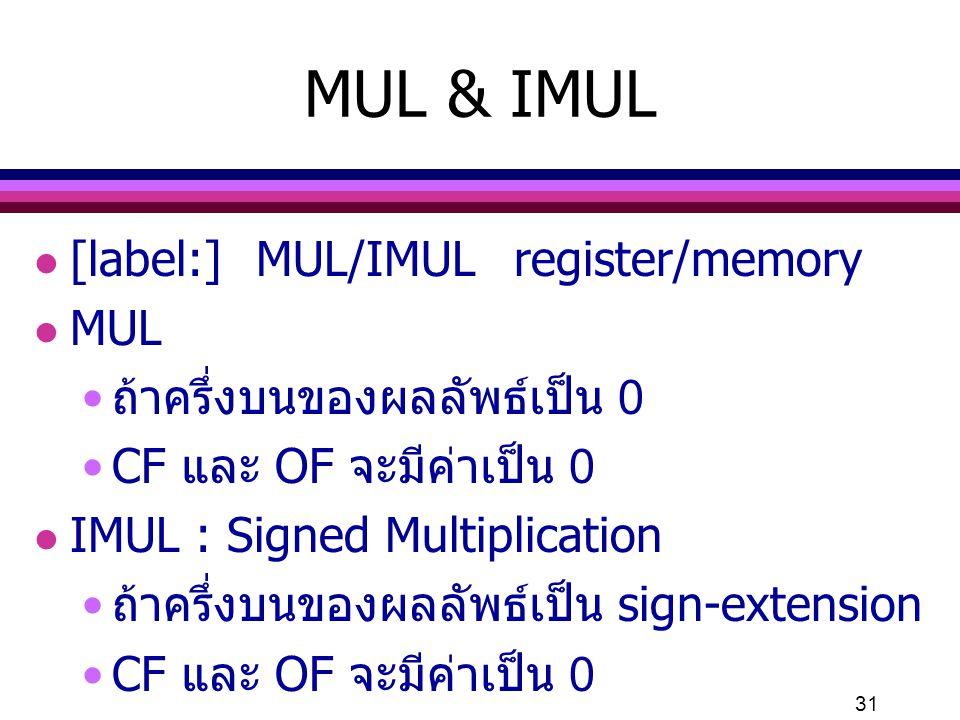 31 MUL & IMUL l [label:] MUL/IMULregister/memory l MUL ถ้าครึ่งบนของผลลัพธ์เป็น 0 CF และ OF จะมีค่าเป็น 0 l IMUL : Signed Multiplication ถ้าครึ่งบนของ