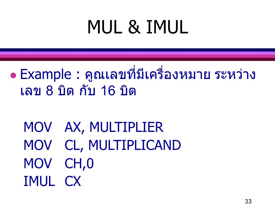 33 MUL & IMUL l Example : คูณเลขที่มีเครื่องหมาย ระหว่าง เลข 8 บิต กับ 16 บิต MOVAX, MULTIPLIER MOVCL, MULTIPLICAND MOVCH,0 IMULCX