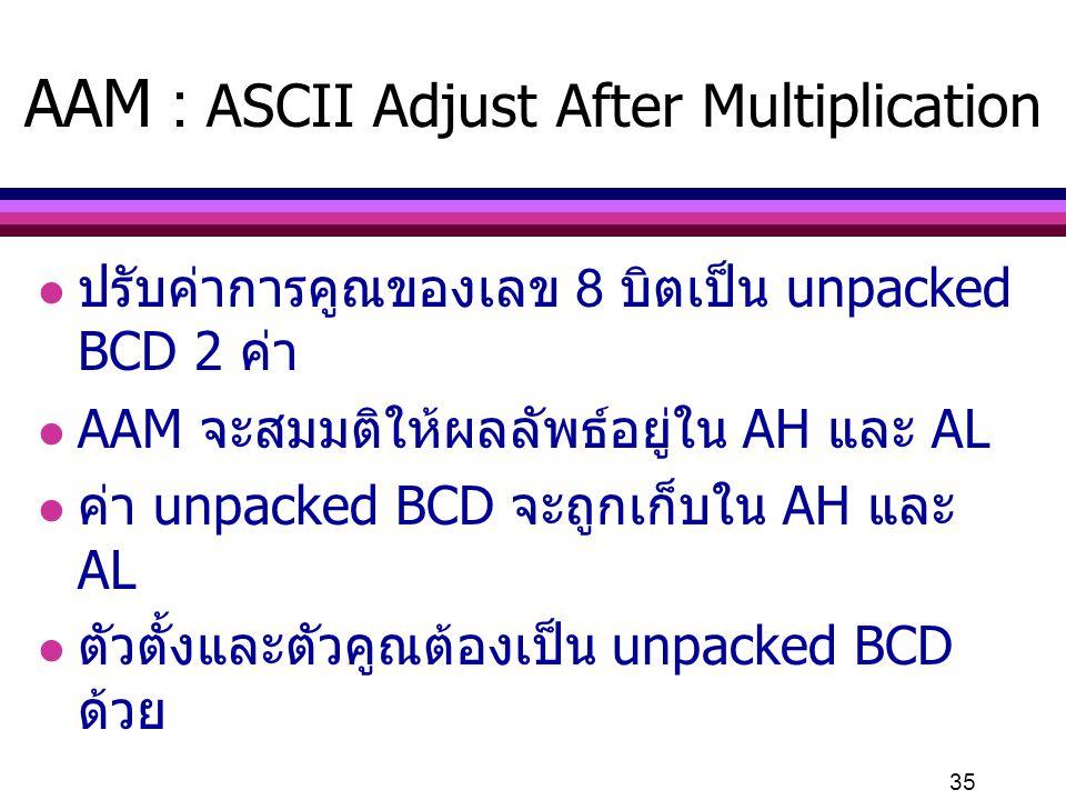 35 AAM : ASCII Adjust After Multiplication l ปรับค่าการคูณของเลข 8 บิตเป็น unpacked BCD 2 ค่า l AAM จะสมมติให้ผลลัพธ์อยู่ใน AH และ AL l ค่า unpacked B