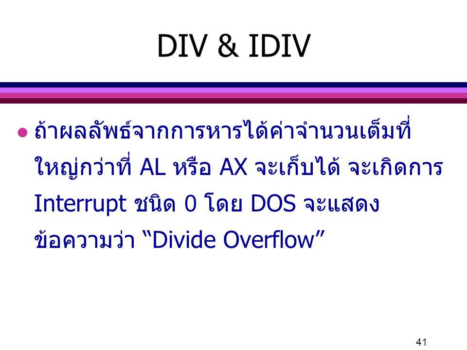 "41 DIV & IDIV l ถ้าผลลัพธ์จากการหารได้ค่าจำนวนเต็มที่ ใหญ่กว่าที่ AL หรือ AX จะเก็บได้ จะเกิดการ Interrupt ชนิด 0 โดย DOS จะแสดง ข้อความว่า ""Divide Ov"