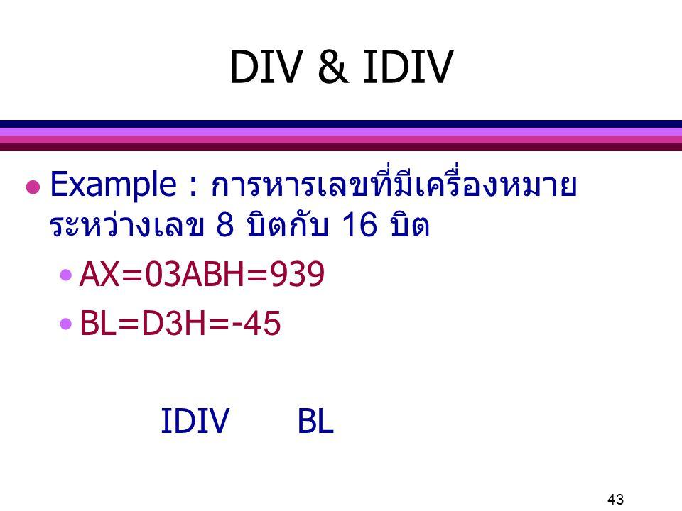 43 DIV & IDIV l Example : การหารเลขที่มีเครื่องหมาย ระหว่างเลข 8 บิตกับ 16 บิต AX=03ABH=939 BL=D3H=-45 IDIVBL