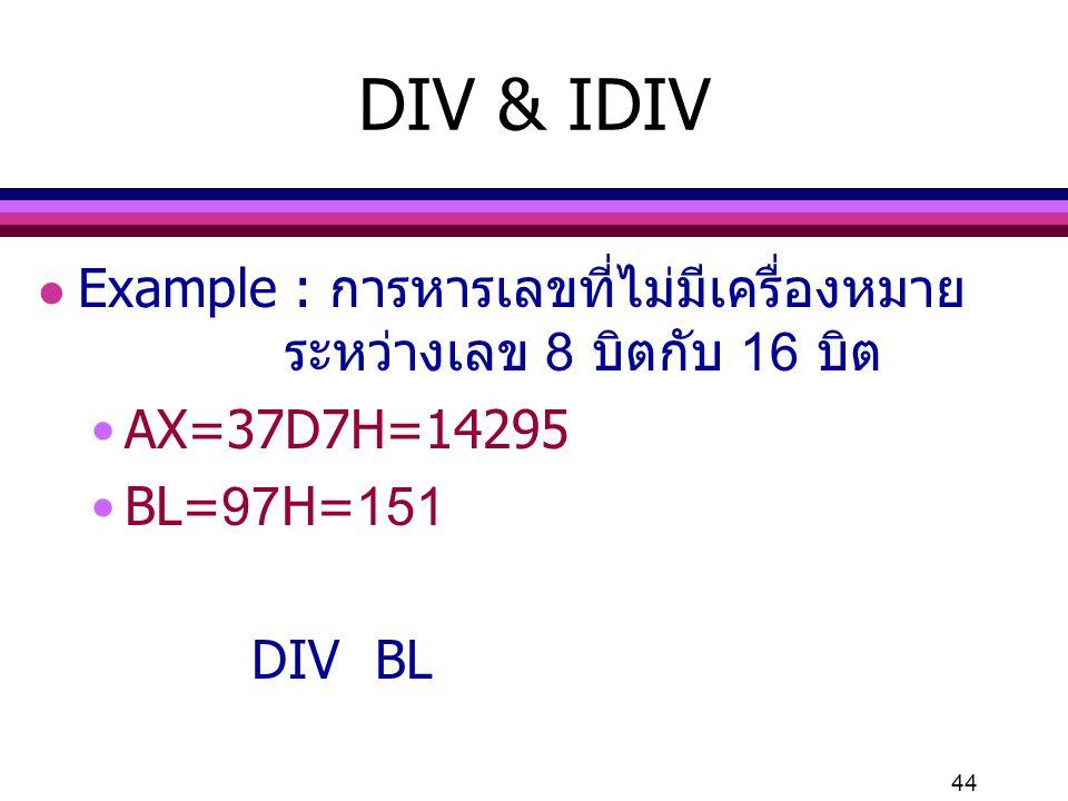 44 DIV & IDIV l Example : การหารเลขที่ไม่มีเครื่องหมาย ระหว่างเลข 8 บิตกับ 16 บิต AX=37D7H=14295 BL=97H=151 DIV BL