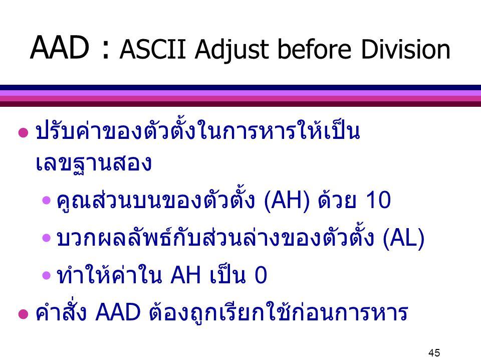 45 AAD : ASCII Adjust before Division l ปรับค่าของตัวตั้งในการหารให้เป็น เลขฐานสอง คูณส่วนบนของตัวตั้ง (AH) ด้วย 10 บวกผลลัพธ์กับส่วนล่างของตัวตั้ง (A