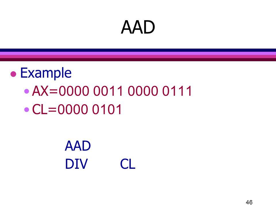 46 AAD l Example AX=0000 0011 0000 0111 CL=0000 0101 AAD DIVCL