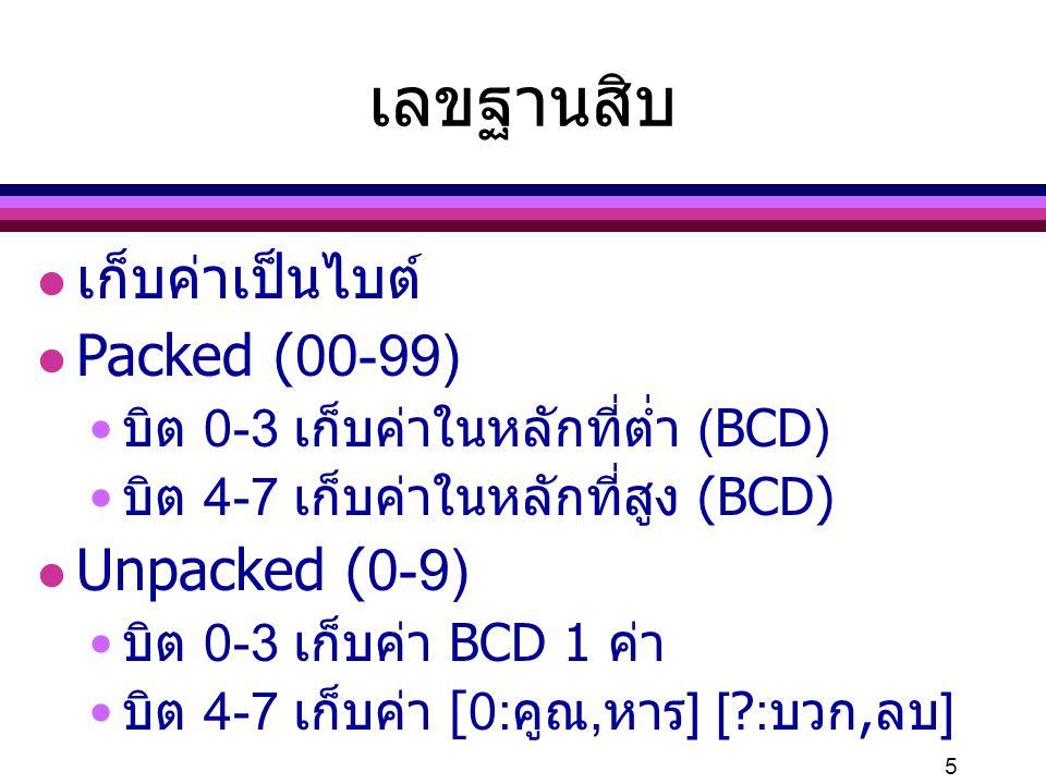 5 เลขฐานสิบ l เก็บค่าเป็นไบต์ l Packed (00-99) บิต 0-3 เก็บค่าในหลักที่ต่ำ (BCD) บิต 4-7 เก็บค่าในหลักที่สูง (BCD) l Unpacked (0-9) บิต 0-3 เก็บค่า BC