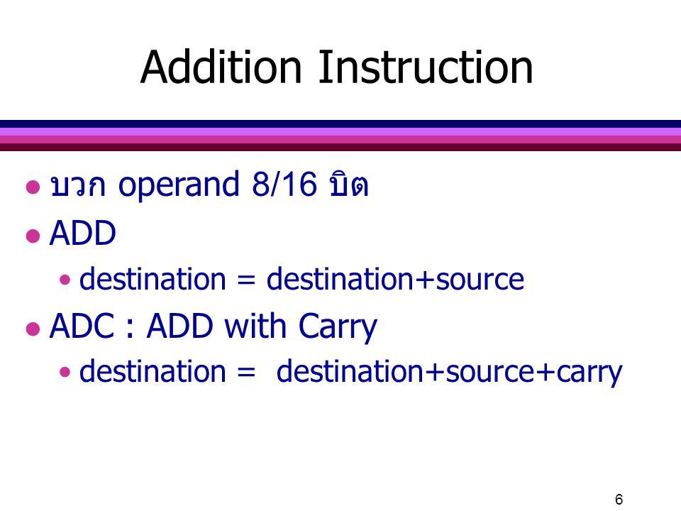 6 l บวก operand 8/16 บิต l ADD destination = destination+source l ADC : ADD with Carry destination = destination+source+carry Addition Instruction