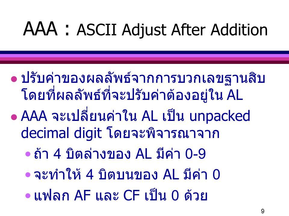 20 DAS : Decimal Adjustment for Subtraction l การทำงานคล้าย AAS l DAS จะเปลี่ยนค่าใน AL เป็น packed decimal digit 2 ค่า โดยจะพิจารณาจาก ตัวเลข 2 ตัว ถ้า 4 บิตล่างของ AL มีค่ามากกว่า 9 หรือ AF มีค่า 1 จะลบค่า 6 ออกจาก AL และให้ AF เป็น 1