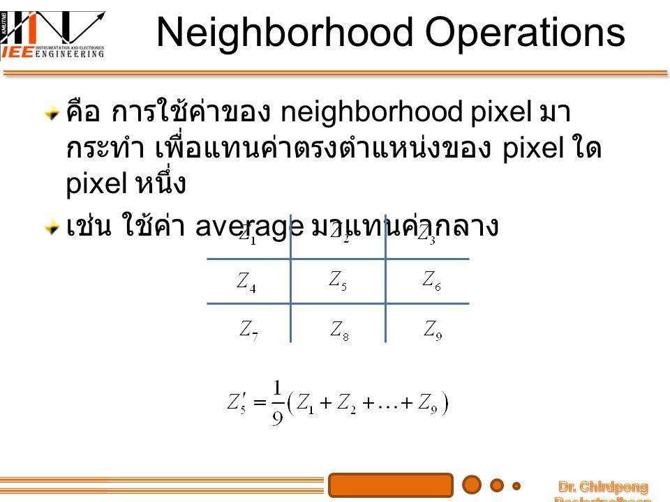 Neighborhood Operations คือ การใช้ค่าของ neighborhood pixel มา กระทำ เพื่อแทนค่าตรงตำแหน่งของ pixel ใด pixel หนึ่ง เช่น ใช้ค่า average มาแทนค่ากลาง