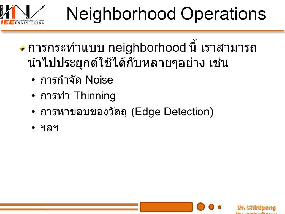 Neighborhood Operations การกระทำแบบ neighborhood นี้ เราสามารถ นำไปประยุกต์ใช้ได้กับหลายๆอย่าง เช่น การกำจัด Noise การทำ Thinning การหาขอบของวัตถุ (Ed
