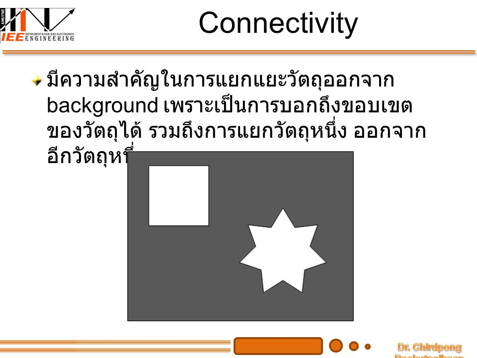 Connectivity Pixel สอง pixel ใดๆ จะเรียกว่า connect ( อยู่ ติดกัน ) ถ้าเป็นไปตามเงื่อนไขดังนี้ เป็น neighbor กัน และมีค่า intensity ที่เหมือนกัน สำหรับ binary B ใดๆ pixel p และ q จะอยู่ ติดกัน ก็ต่อเมื่อ หรือ และ q p q ppq