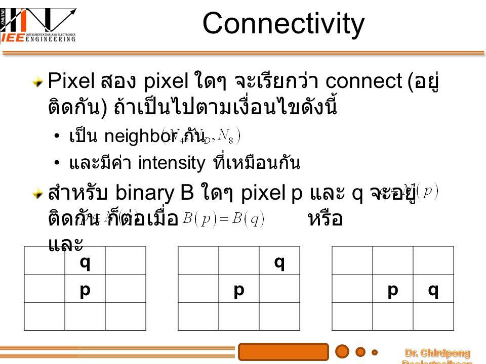 Connectivity กำหนดให้ เป็นเซตของระดับค่าสีเทา สำหรับ แต่ละ pixel ในภาพใดๆ และให้ จะได้ ชนิดของ connectivity ดังนี้ 4-Connectivity 8-Connectivity M-Connectivity