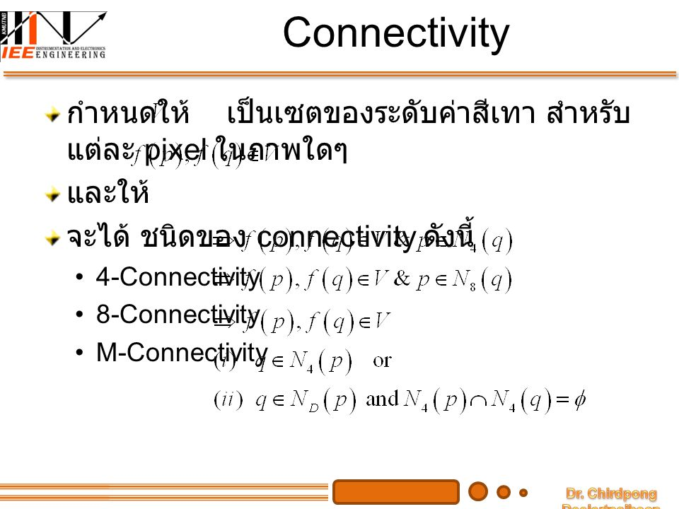Connectivity กำหนดให้ เป็นเซตของระดับค่าสีเทา สำหรับ แต่ละ pixel ในภาพใดๆ และให้ จะได้ ชนิดของ connectivity ดังนี้ 4-Connectivity 8-Connectivity M-Con