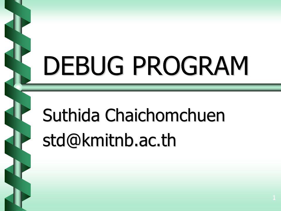 1 DEBUG PROGRAM Suthida Chaichomchuen std@kmitnb.ac.th