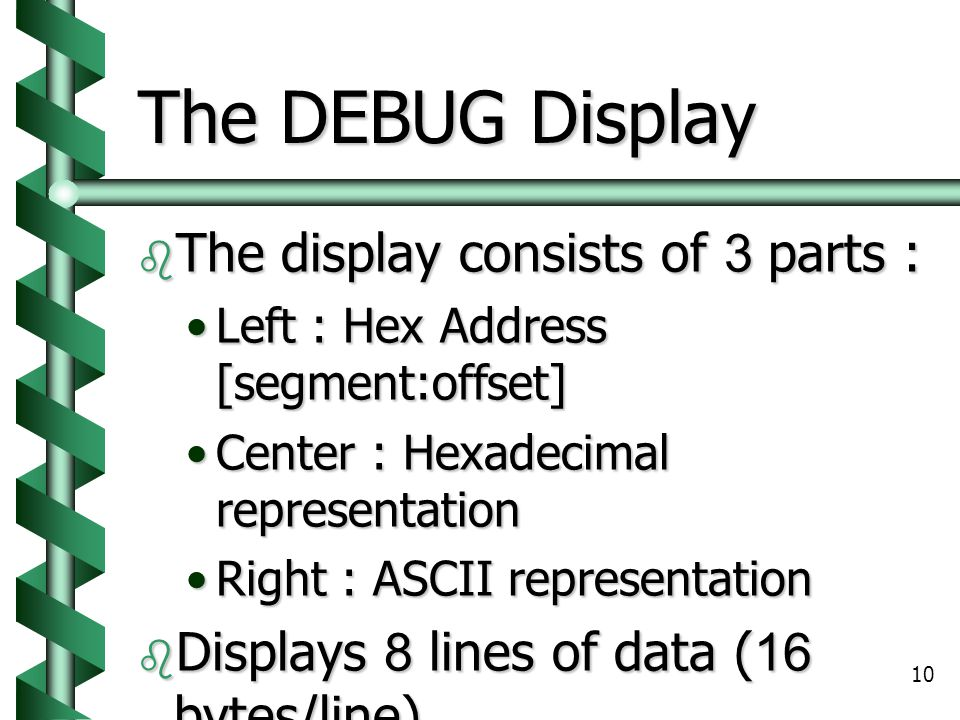 10 The DEBUG Display  The display consists of 3 parts : Left : Hex Address [segment:offset]Left : Hex Address [segment:offset] Center : Hexadecimal representationCenter : Hexadecimal representation Right : ASCII representationRight : ASCII representation  Displays 8 lines of data (16 bytes/line)  A hyphen (-) separates in each 8 bytes