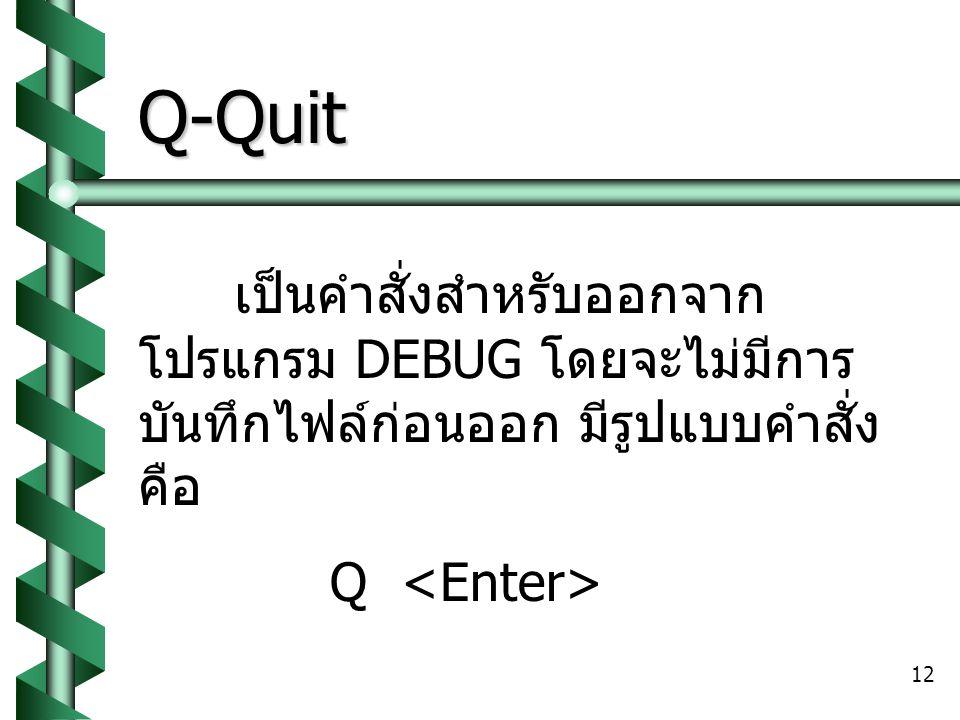 12 Q-Quit เป็นคำสั่งสำหรับออกจาก โปรแกรม DEBUG โดยจะไม่มีการ บันทึกไฟล์ก่อนออก มีรูปแบบคำสั่ง คือ Q