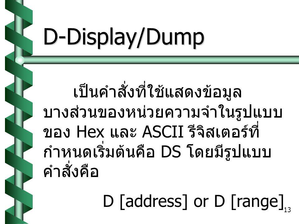 13 D-Display/Dump เป็นคำสั่งที่ใช้แสดงข้อมูล บางส่วนของหน่วยความจำในรูปแบบ ของ Hex และ ASCII รีจิสเตอร์ที่ กำหนดเริ่มต้นคือ DS โดยมีรูปแบบ คำสั่งคือ D [address] or D [range]