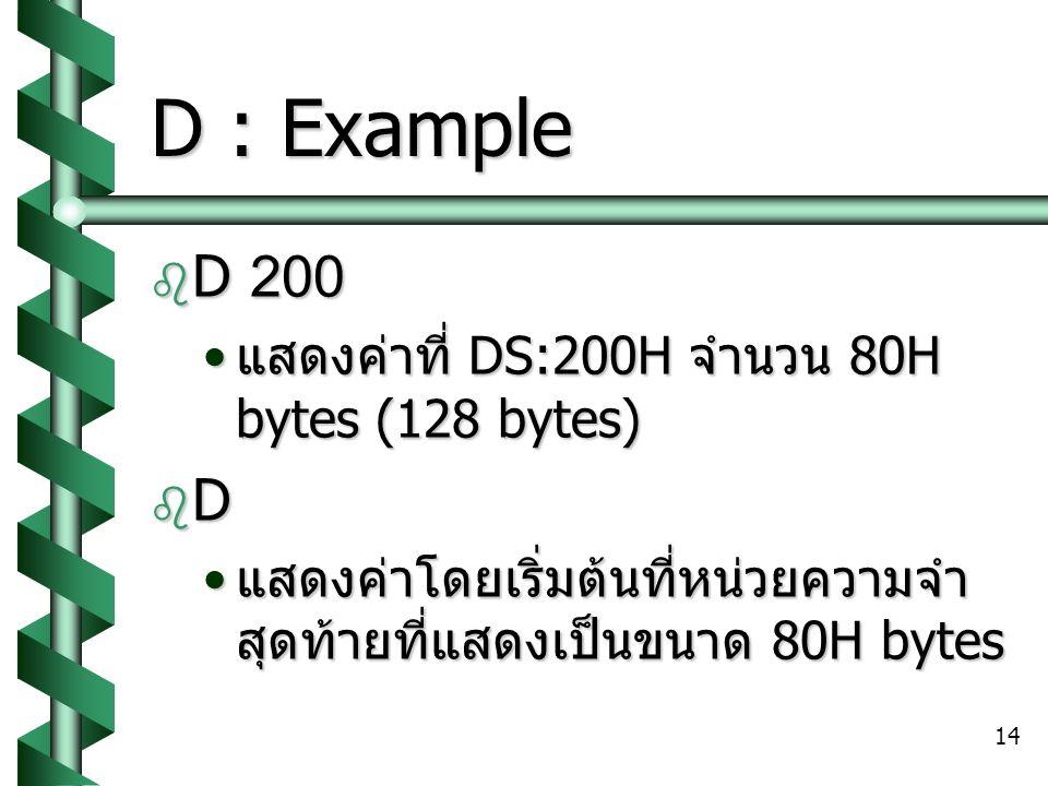 14 D : Example  D 200 แสดงค่าที่ DS:200H จำนวน 80H bytes (128 bytes) แสดงค่าที่ DS:200H จำนวน 80H bytes (128 bytes) DDDD แสดงค่าโดยเริ่มต้นที่หน่วยความจำ สุดท้ายที่แสดงเป็นขนาด 80H bytes แสดงค่าโดยเริ่มต้นที่หน่วยความจำ สุดท้ายที่แสดงเป็นขนาด 80H bytes