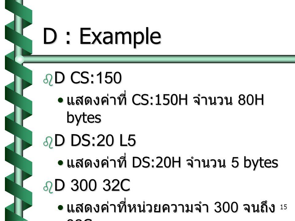 15 D : Example  D CS:150 แสดงค่าที่ CS:150H จำนวน 80H bytes แสดงค่าที่ CS:150H จำนวน 80H bytes  D DS:20 L5 แสดงค่าที่ DS:20H จำนวน 5 bytes แสดงค่าที่ DS:20H จำนวน 5 bytes  D 300 32C แสดงค่าที่หน่วยความจำ 300 จนถึง 32C แสดงค่าที่หน่วยความจำ 300 จนถึง 32C