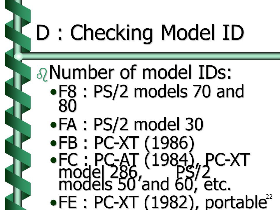 22 D : Checking Model ID  Number of model IDs: F8 : PS/2 models 70 and 80F8 : PS/2 models 70 and 80 FA : PS/2 model 30FA : PS/2 model 30 FB : PC-XT (1986)FB : PC-XT (1986) FC : PC-AT (1984), PC-XT model 286, PS/2 models 50 and 60, etc.FC : PC-AT (1984), PC-XT model 286, PS/2 models 50 and 60, etc.