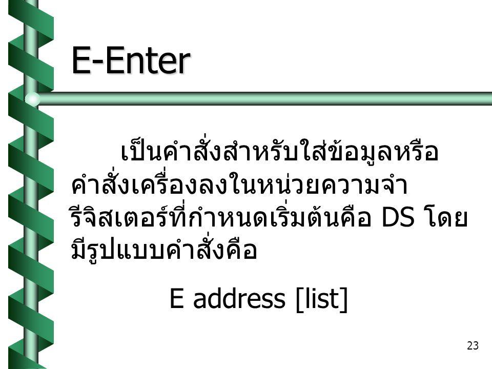 23 E-Enter เป็นคำสั่งสำหรับใส่ข้อมูลหรือ คำสั่งเครื่องลงในหน่วยความจำ รีจิสเตอร์ที่กำหนดเริ่มต้นคือ DS โดย มีรูปแบบคำสั่งคือ E address [list]