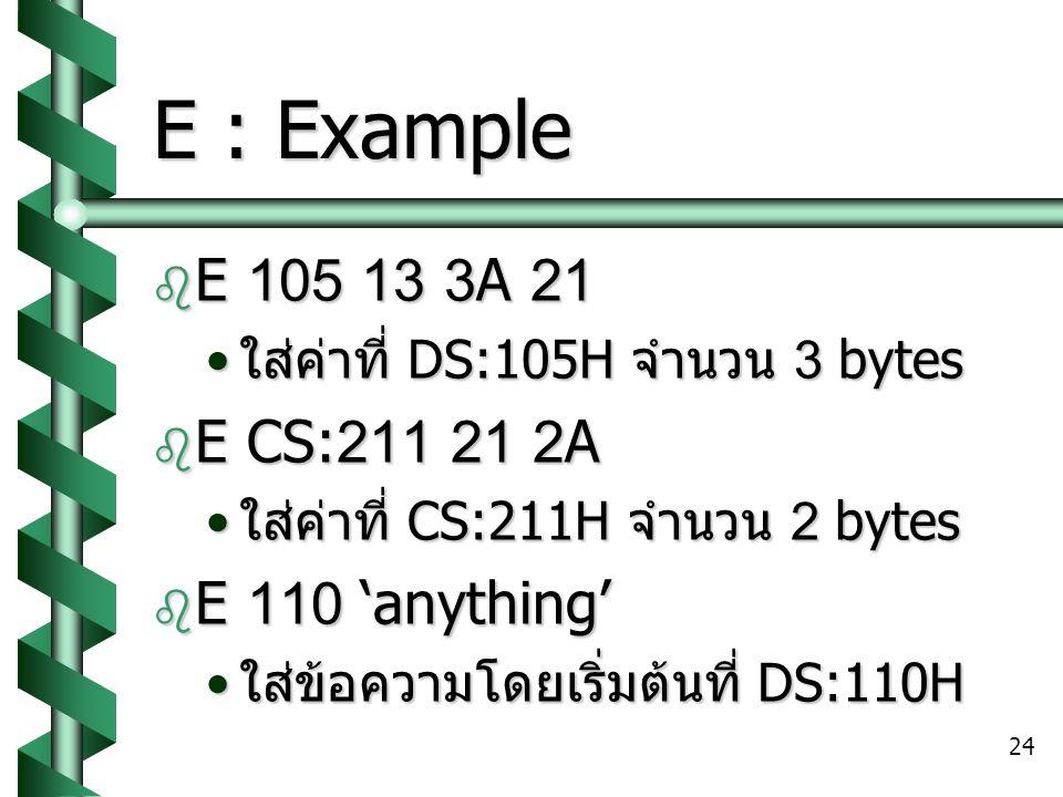24 E : Example  E 105 13 3A 21 ใส่ค่าที่ DS:105H จำนวน 3 bytes ใส่ค่าที่ DS:105H จำนวน 3 bytes  E CS:211 21 2A ใส่ค่าที่ CS:211H จำนวน 2 bytes ใส่ค่าที่ CS:211H จำนวน 2 bytes  E 110 'anything' ใส่ข้อความโดยเริ่มต้นที่ DS:110H ใส่ข้อความโดยเริ่มต้นที่ DS:110H